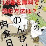 アヤメくんののんびり肉食日誌最新刊10巻を無料で読む方法は?